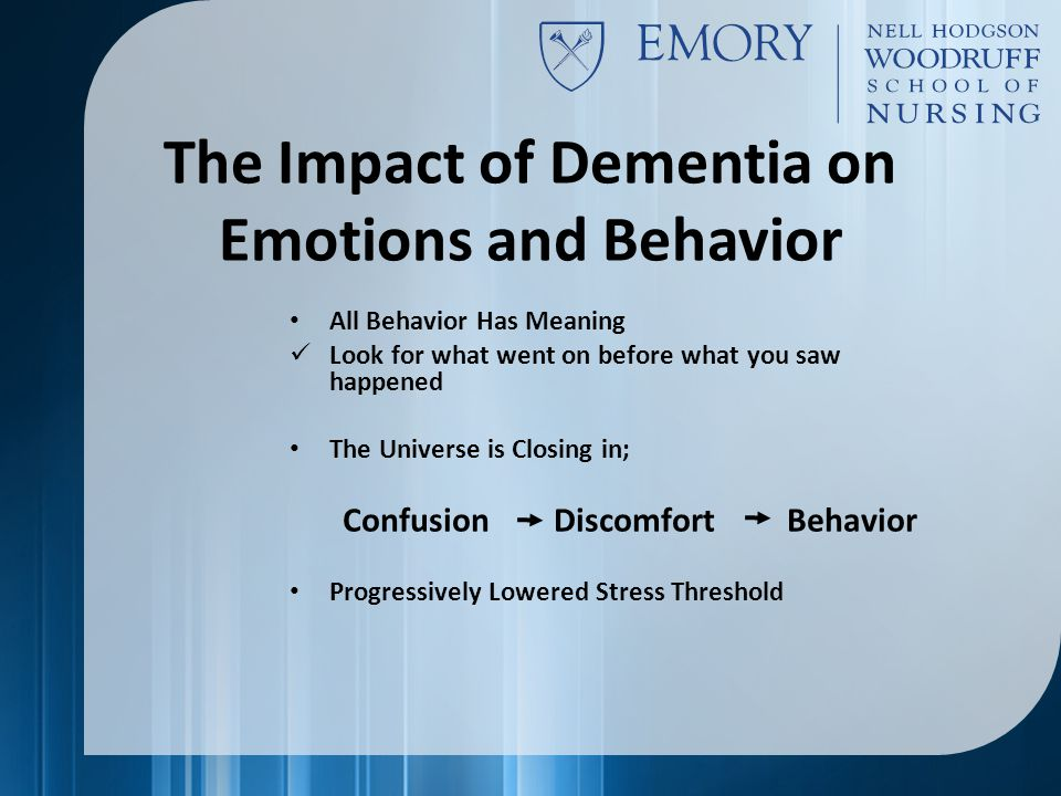 The Impact of Dementia on Emotions and Behavior All Behavior Has Meaning Look for what went on before what you saw happened The Universe is Closing in; Confusion Discomfort Behavior Progressively Lowered Stress Threshold