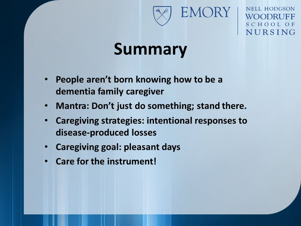 Summary People aren't born knowing how to be a dementia family caregiver Mantra: Don't just do something; stand there.