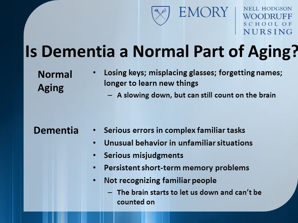 Losing keys; misplacing glasses; forgetting names; longer to learn new things – A slowing down, but can still count on the brain Serious errors in complex familiar tasks Unusual behavior in unfamiliar situations Serious misjudgments Persistent short-term memory problems Not recognizing familiar people – The brain starts to let us down and can't be counted on Normal Aging Dementia Is Dementia a Normal Part of Aging?