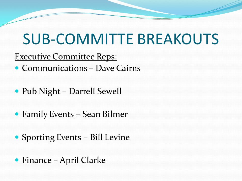 SUB-COMMITTE BREAKOUTS Executive Committee Reps: Communications – Dave Cairns Pub Night – Darrell Sewell Family Events – Sean Bilmer Sporting Events – Bill Levine Finance – April Clarke