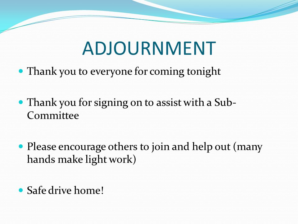 ADJOURNMENT Thank you to everyone for coming tonight Thank you for signing on to assist with a Sub- Committee Please encourage others to join and help out (many hands make light work) Safe drive home!