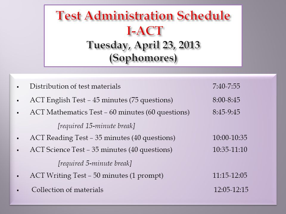  Distribution of test materials7:40-7:55  ACT English Test – 45 minutes (75 questions) 8:00-8:45  ACT Mathematics Test – 60 minutes (60 questions) 8:45-9:45 [required 15-minute break]  ACT Reading Test – 35 minutes (40 questions)10:00-10:35  ACT Science Test – 35 minutes (40 questions)10:35-11:10 [required 5-minute break]  ACT Writing Test – 50 minutes (1 prompt)11:15-12:05  Collection of materials 12:05-12:15  Distribution of test materials7:40-7:55  ACT English Test – 45 minutes (75 questions) 8:00-8:45  ACT Mathematics Test – 60 minutes (60 questions) 8:45-9:45 [required 15-minute break]  ACT Reading Test – 35 minutes (40 questions)10:00-10:35  ACT Science Test – 35 minutes (40 questions)10:35-11:10 [required 5-minute break]  ACT Writing Test – 50 minutes (1 prompt)11:15-12:05  Collection of materials 12:05-12:15