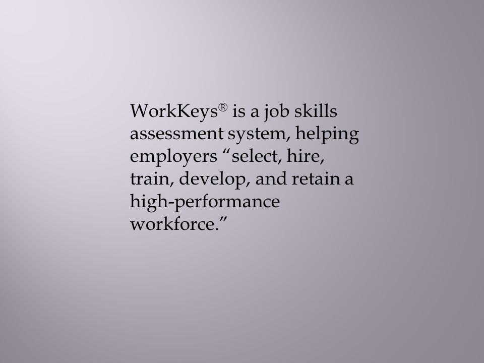 WorkKeys ® is a job skills assessment system, helping employers select, hire, train, develop, and retain a high-performance workforce.