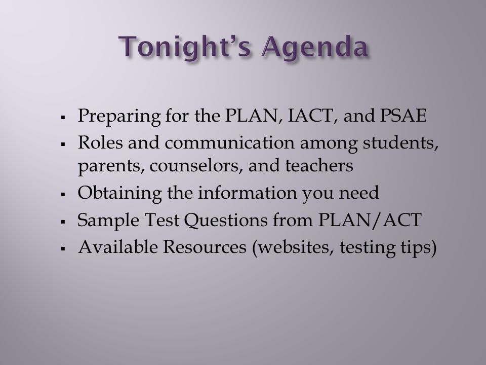  Preparing for the PLAN, IACT, and PSAE  Roles and communication among students, parents, counselors, and teachers  Obtaining the information you need  Sample Test Questions from PLAN/ACT  Available Resources (websites, testing tips)