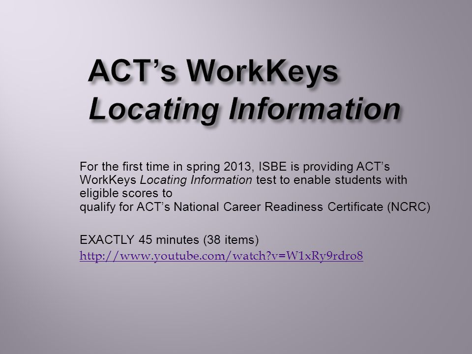 For the first time in spring 2013, ISBE is providing ACT's WorkKeys Locating Information test to enable students with eligible scores to qualify for ACT's National Career Readiness Certificate (NCRC) EXACTLY 45 minutes (38 items) http://www.youtube.com/watch v=W1xRy9rdro8