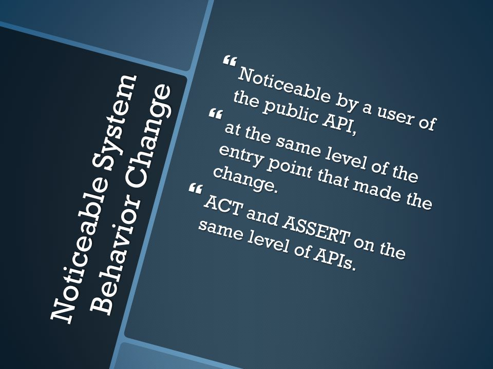 Noticeable System Behavior Change  Noticeable by a user of the public API,  at the same level of the entry point that made the change.  ACT and ASS