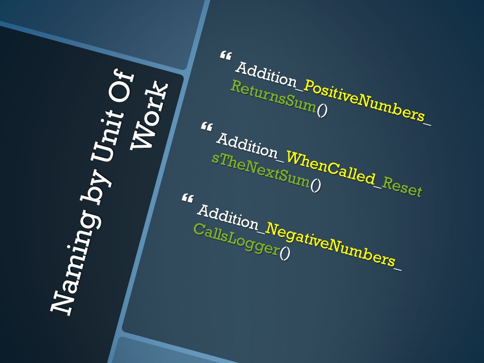 Naming by Unit Of Work  Addition_PositiveNumbers_ ReturnsSum()  Addition_WhenCalled_Reset sTheNextSum()  Addition_NegativeNumbers_ CallsLogger()