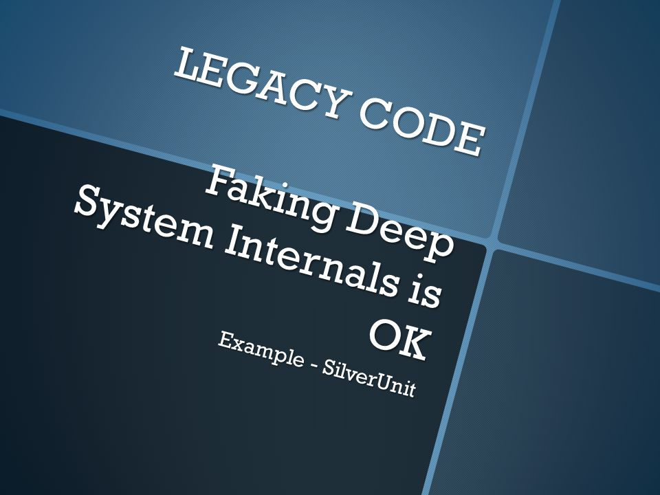 LEGACY CODE Faking Deep System Internals is OK Example - SilverUnit