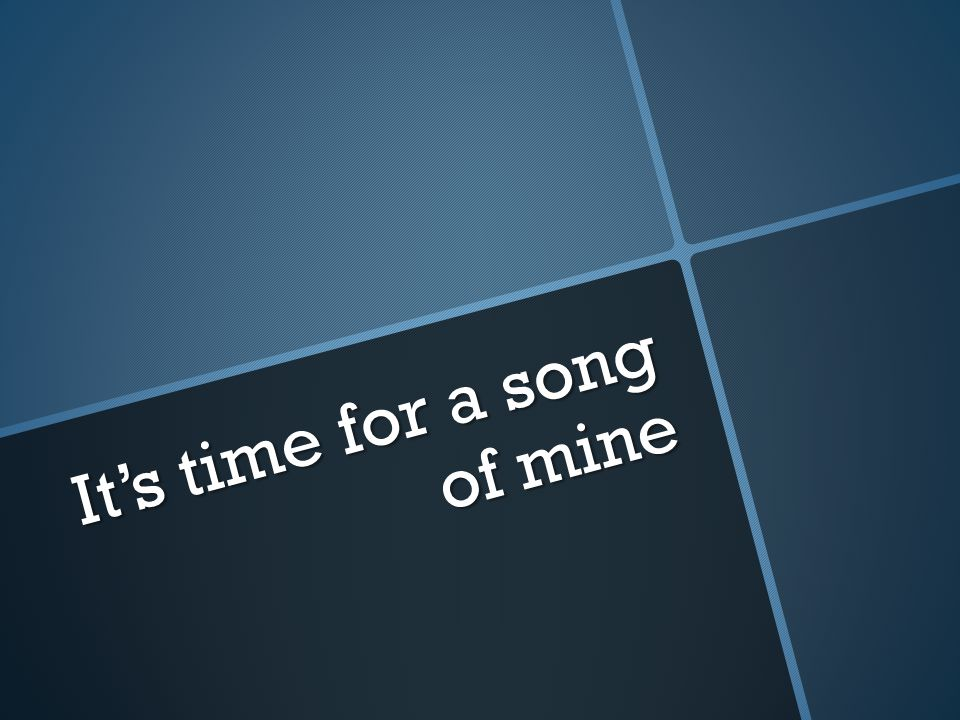 It's time for a song of mine