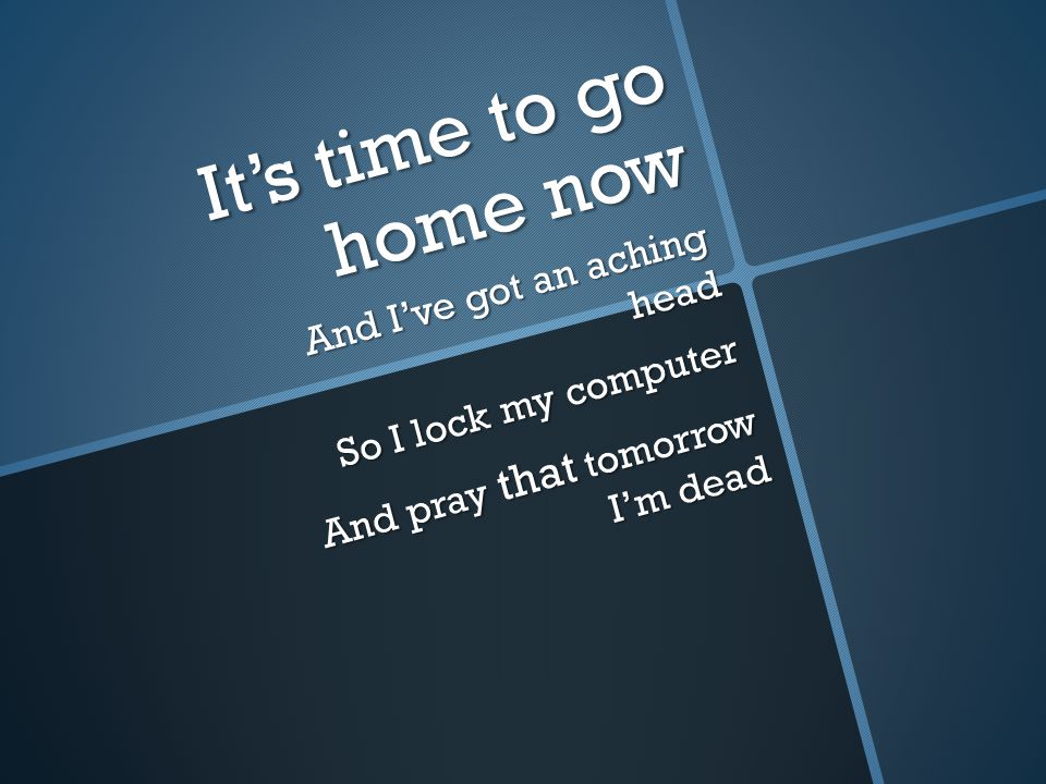 It's time to go home now And I've got an aching head So I lock my computer And pray that tomorrow I'm dead