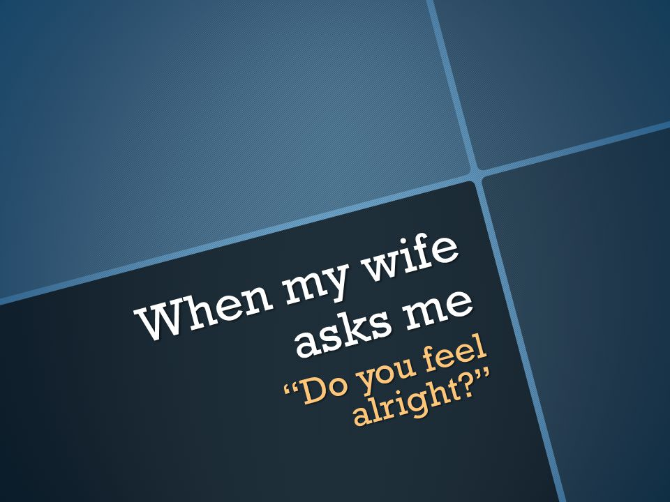 When my wife asks me Do you feel alright?