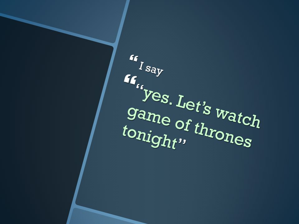  I say  yes. Let's watch game of thrones tonight