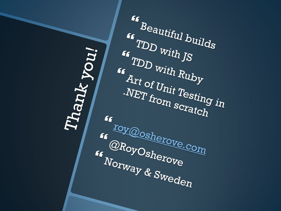 Thank you!  Beautiful builds  TDD with JS  TDD with Ruby  Art of Unit Testing in.NET from scratch  roy@osherove.com roy@osherove.com  @RoyOshero