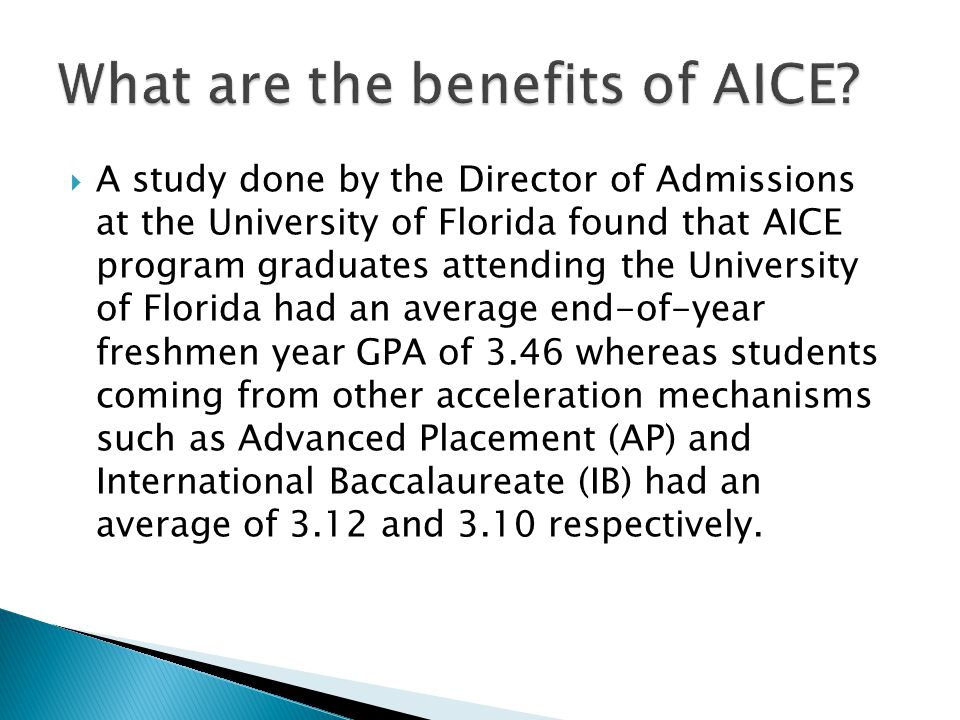 A study done by the Director of Admissions at the University of Florida found that AICE program graduates attending the University of Florida had an average end-of-year freshmen year GPA of 3.46 whereas students coming from other acceleration mechanisms such as Advanced Placement (AP) and International Baccalaureate (IB) had an average of 3.12 and 3.10 respectively.