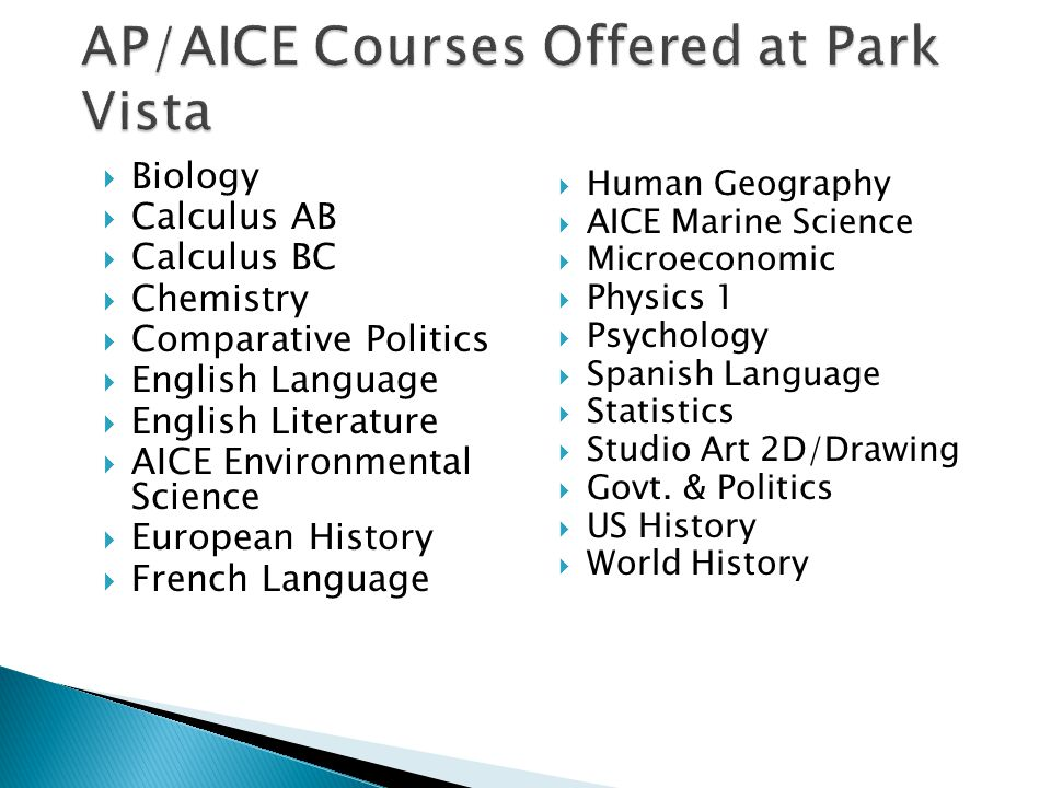 AP/AICE Courses Offered at Park Vista  Biology  Calculus AB  Calculus BC  Chemistry  Comparative Politics  English Language  English Literature  AICE Environmental Science  European History  French Language  Human Geography  AICE Marine Science  Microeconomic  Physics 1  Psychology  Spanish Language  Statistics  Studio Art 2D/Drawing  Govt.