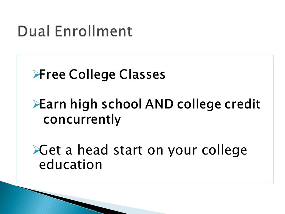  Free College Classes  Earn high school AND college credit concurrently  Get a head start on your college education