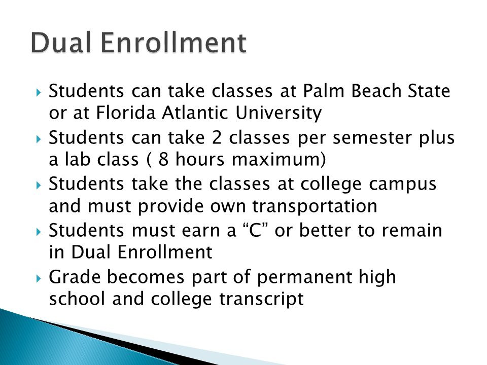 Students can take classes at Palm Beach State or at Florida Atlantic University  Students can take 2 classes per semester plus a lab class ( 8 hours maximum)  Students take the classes at college campus and must provide own transportation  Students must earn a C or better to remain in Dual Enrollment  Grade becomes part of permanent high school and college transcript
