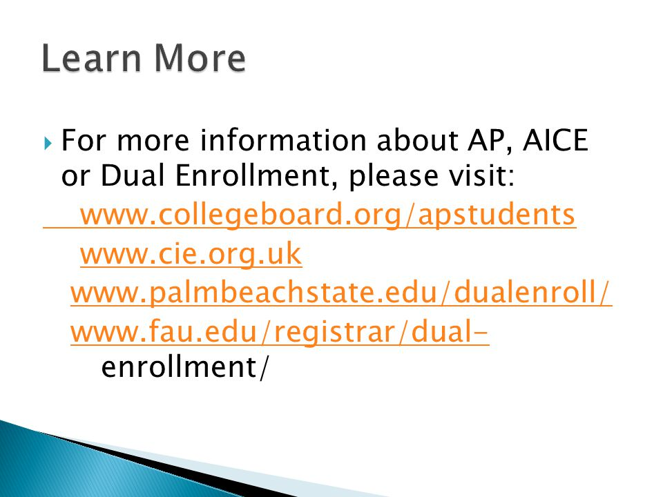  For more information about AP, AICE or Dual Enrollment, please visit: www.collegeboard.org/apstudents www.cie.org.uk www.palmbeachstate.edu/dualenroll/ www.fau.edu/registrar/dual- enrollment/www.fau.edu/registrar/dual-
