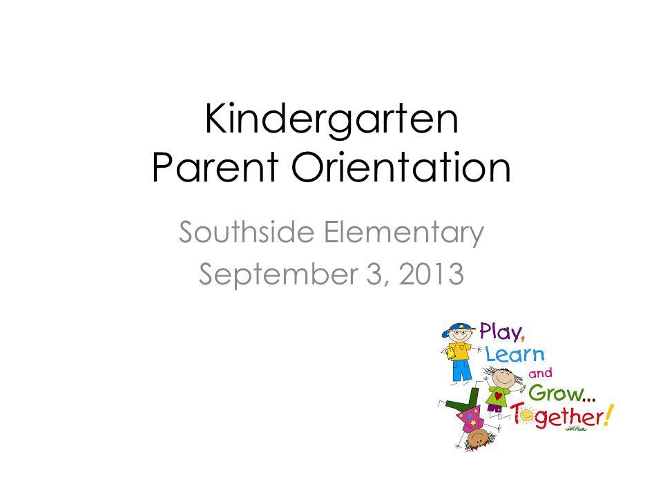 Kindergarten Parent Orientation Southside Elementary September 3, 2013