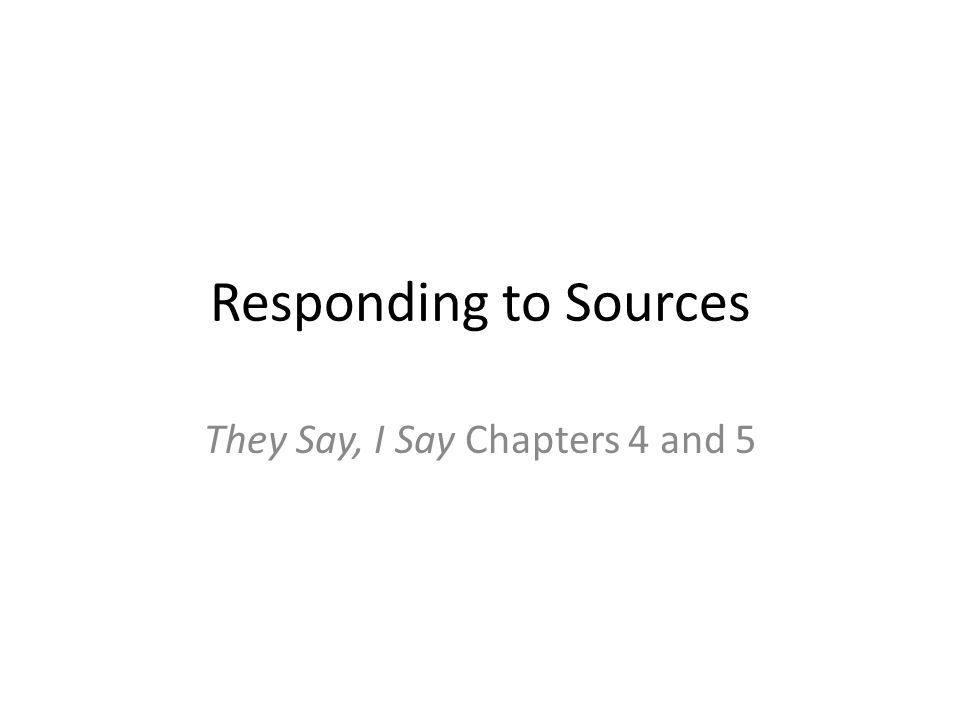 Responding to Sources They Say, I Say Chapters 4 and 5