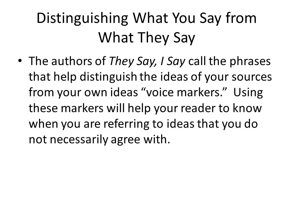 Distinguishing What You Say from What They Say The authors of They Say, I Say call the phrases that help distinguish the ideas of your sources from yo