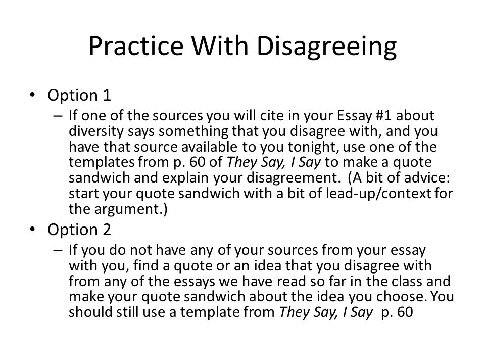 Practice With Disagreeing Option 1 – If one of the sources you will cite in your Essay #1 about diversity says something that you disagree with, and you have that source available to you tonight, use one of the templates from p.