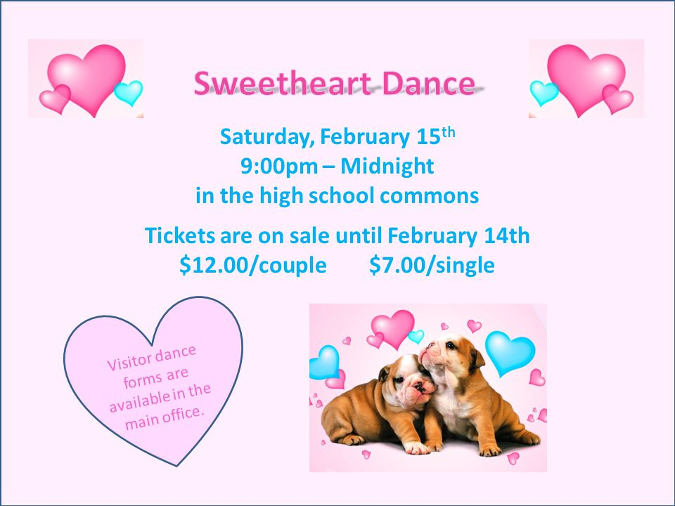 Saturday, February 15 th 9:00pm – Midnight in the high school commons Tickets are on sale until February 14th $12.00/couple $7.00/single Visitor dance forms are available in the main office.