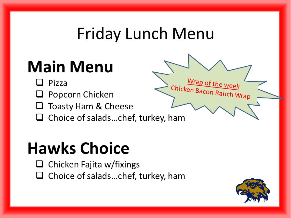 Friday Lunch Menu Main Menu  Pizza  Popcorn Chicken  Toasty Ham & Cheese  Choice of salads…chef, turkey, ham Hawks Choice  Chicken Fajita w/fixings  Choice of salads…chef, turkey, ham Wrap of the week Chicken Bacon Ranch Wrap