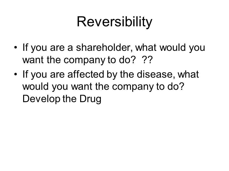 Reversibility If you are a shareholder, what would you want the company to do? ?? If you are affected by the disease, what would you want the company