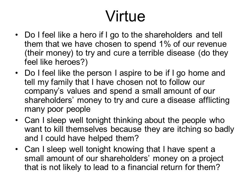 Virtue Do I feel like a hero if I go to the shareholders and tell them that we have chosen to spend 1% of our revenue (their money) to try and cure a