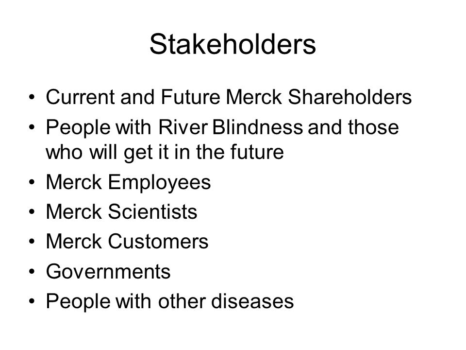 Stakeholders Current and Future Merck Shareholders People with River Blindness and those who will get it in the future Merck Employees Merck Scientist