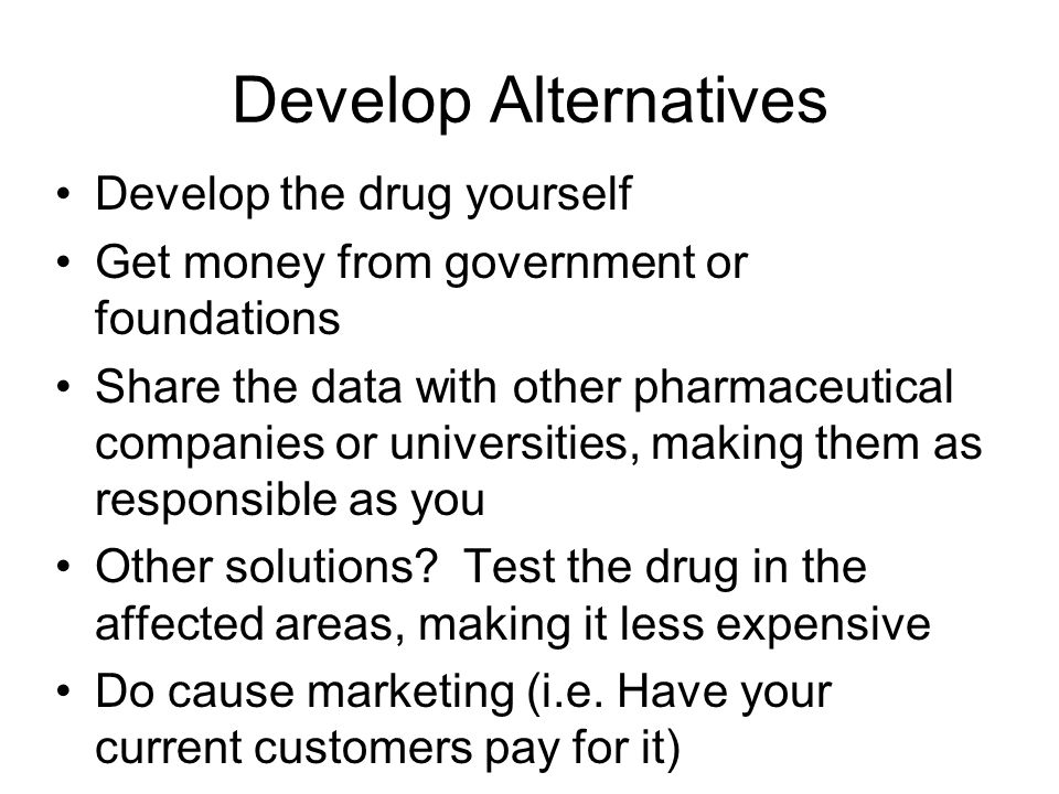 Develop Alternatives Develop the drug yourself Get money from government or foundations Share the data with other pharmaceutical companies or universi