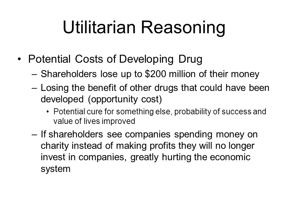 Utilitarian Reasoning Potential Costs of Developing Drug –Shareholders lose up to $200 million of their money –Losing the benefit of other drugs that