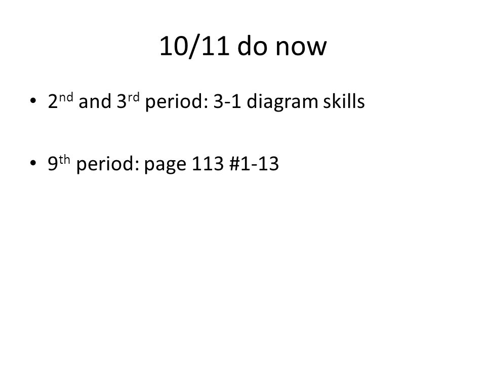 10/11 do now 2 nd and 3 rd period: 3-1 diagram skills 9 th period: page 113 #1-13