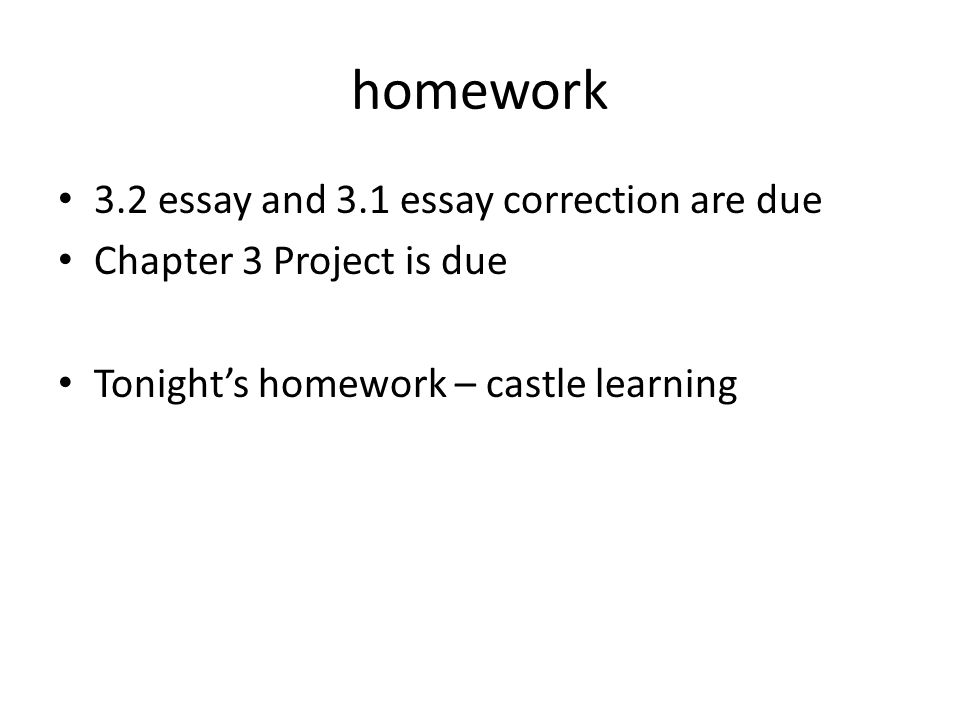 homework 3.2 essay and 3.1 essay correction are due Chapter 3 Project is due Tonight's homework – castle learning