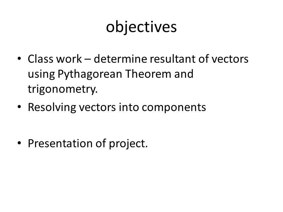 objectives Class work – determine resultant of vectors using Pythagorean Theorem and trigonometry. Resolving vectors into components Presentation of p