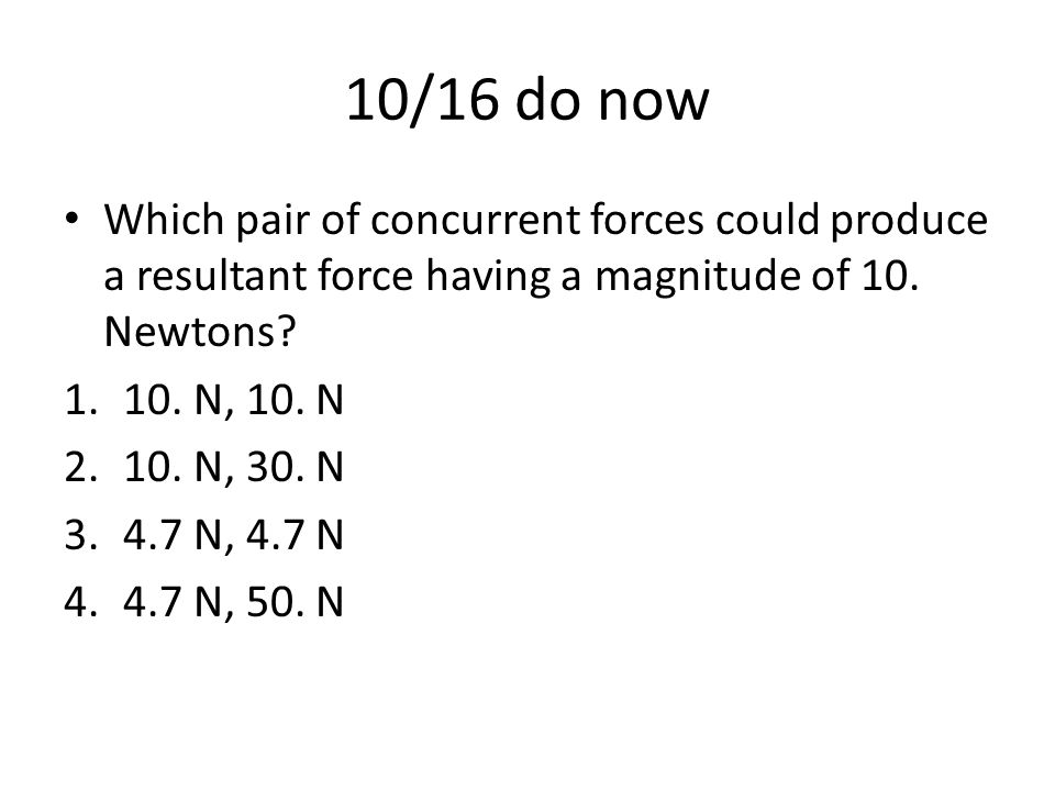 10/16 do now Which pair of concurrent forces could produce a resultant force having a magnitude of 10. Newtons? 1.10. N, 10. N 2.10. N, 30. N 3.4.7 N,