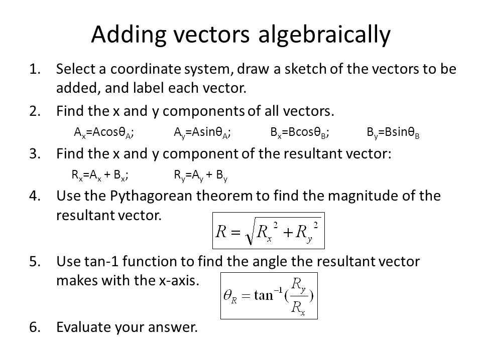 Adding vectors algebraically 1.Select a coordinate system, draw a sketch of the vectors to be added, and label each vector. 2.Find the x and y compone