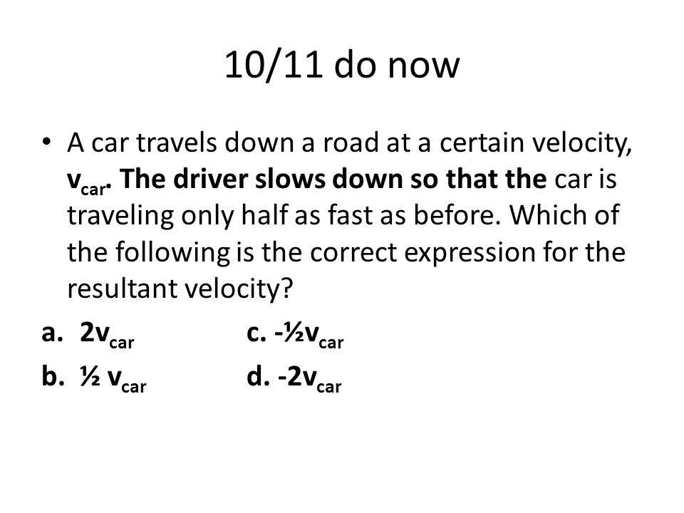 10/11 do now A car travels down a road at a certain velocity, v car.