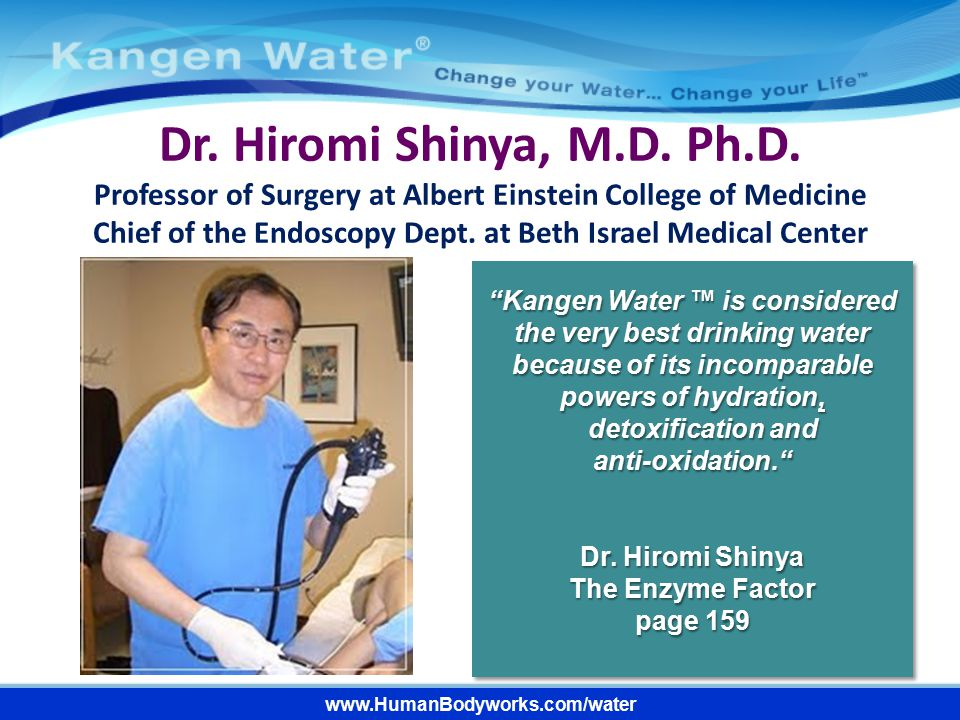 www.HumanBodyworks.com/water Dr. Hiromi Shinya, M.D. Ph.D. Professor of Surgery at Albert Einstein College of Medicine Chief of the Endoscopy Dept. at