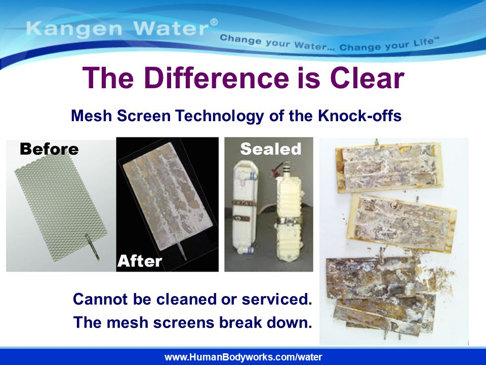 www.HumanBodyworks.com/water The Difference is Clear Cannot be cleaned or serviced. The mesh screens break down. Mesh Screen Technology of the Knock-o