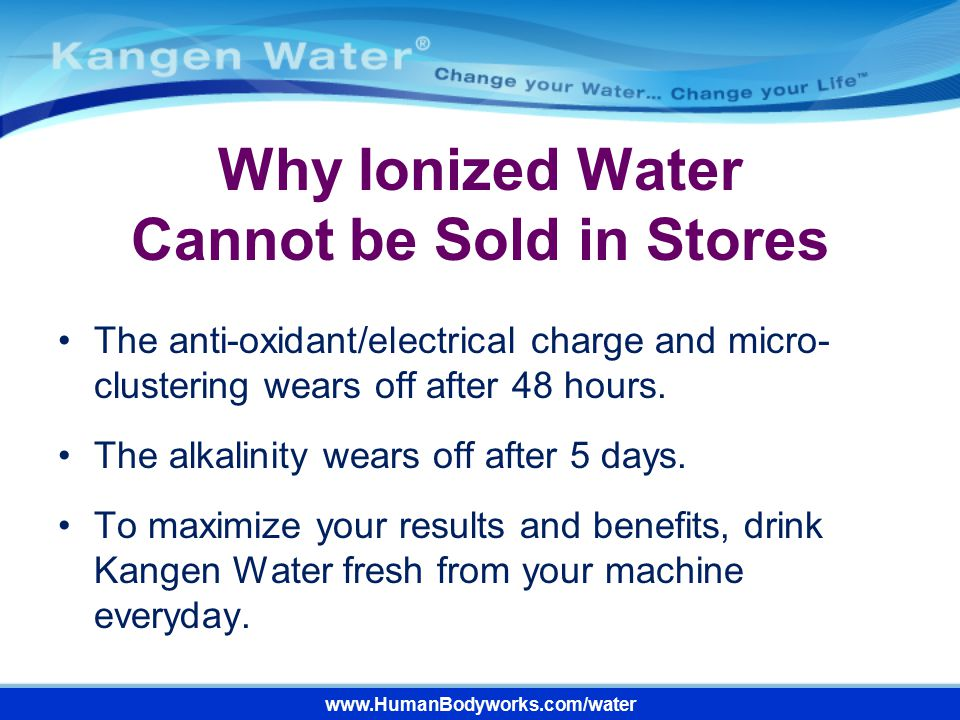 Why Ionized Water Cannot be Sold in Stores The anti-oxidant/electrical charge and micro- clustering wears off after 48 hours. The alkalinity wears off