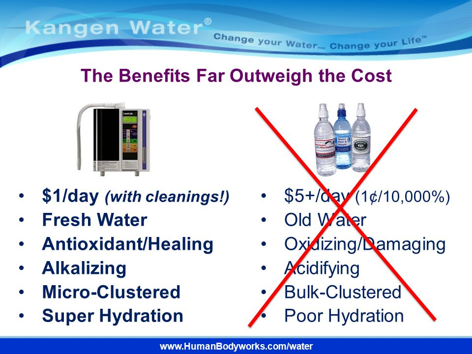 The Benefits Far Outweigh the Cost www.HumanBodyworks.com/water $1/day (with cleanings!) Fresh Water Antioxidant/Healing Alkalizing Micro-Clustered Su