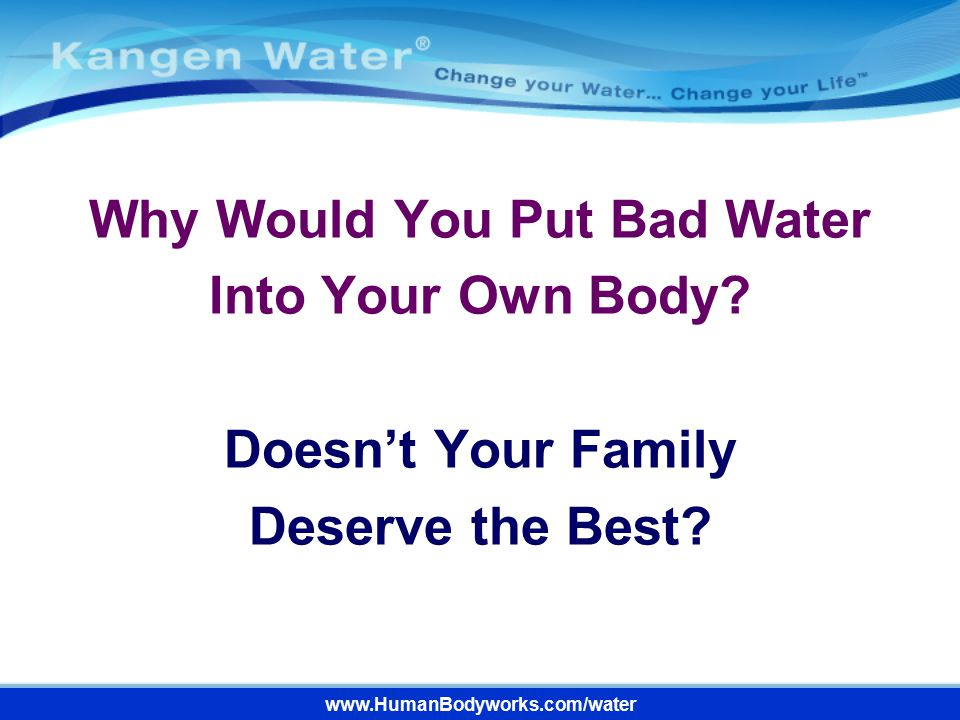 www.HumanBodyworks.com/water Why Would You Put Bad Water Into Your Own Body? Doesn't Your Family Deserve the Best?