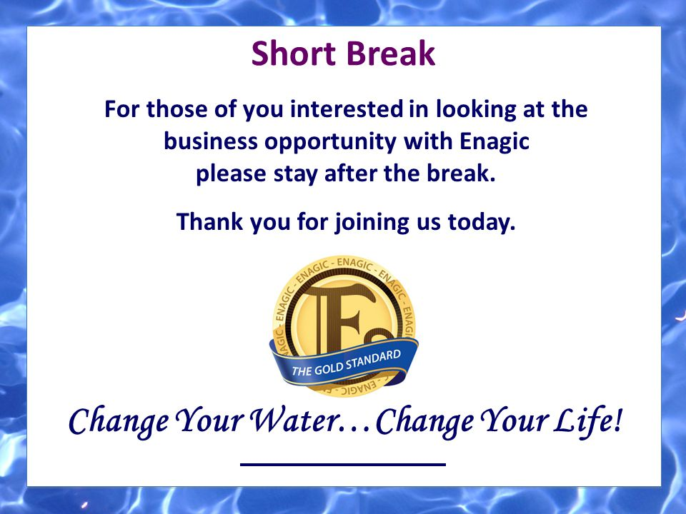 Short Break Change Your Water…Change Your Life! For those of you interested in looking at the business opportunity with Enagic please stay after the b