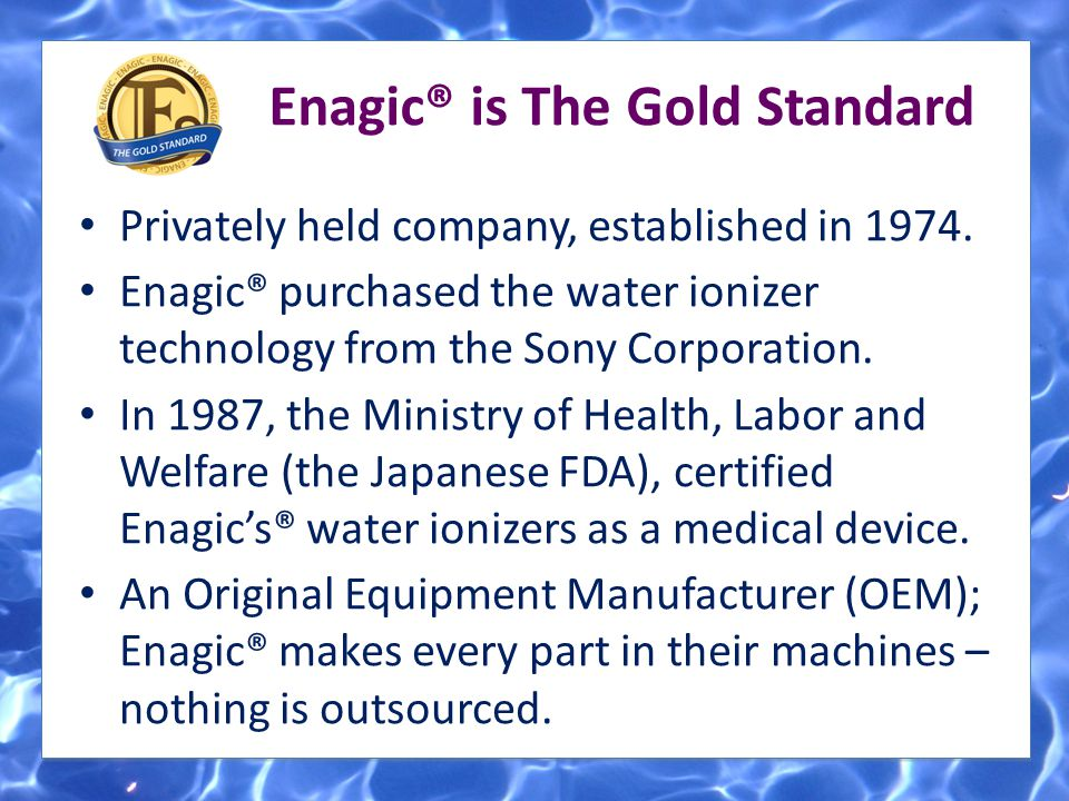 Privately held company, established in 1974. Enagic® purchased the water ionizer technology from the Sony Corporation. In 1987, the Ministry of Health