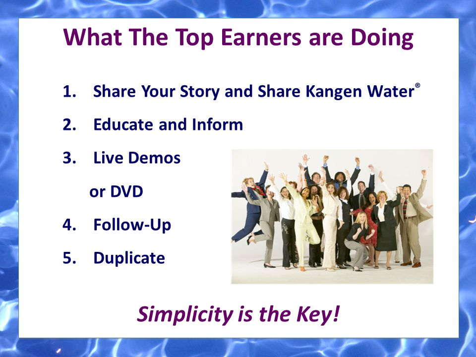 What The Top Earners are Doing 1. Share Your Story and Share Kangen Water ® 2. Educate and Inform 3. Live Demos or DVD 4. Follow-Up 5. Duplicate Simpl