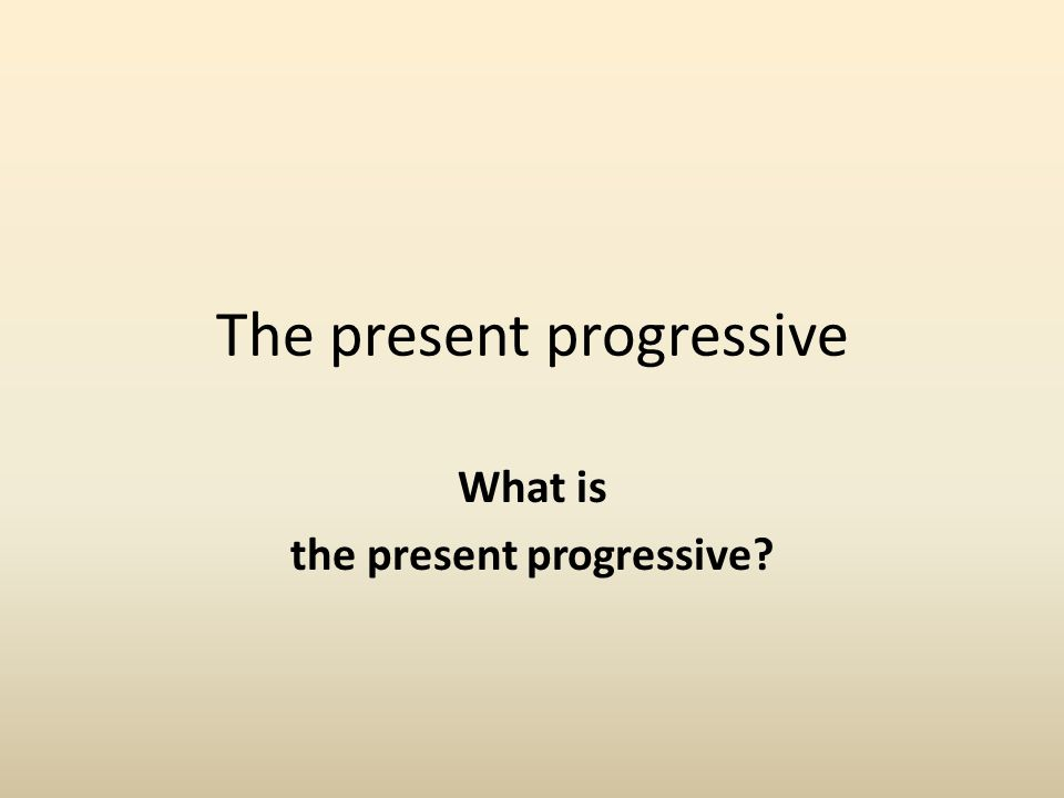 The present progressive What is the present progressive?