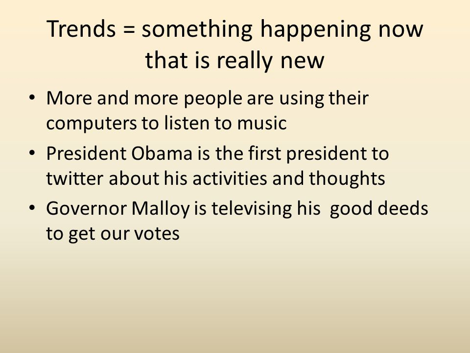 Trends = something happening now that is really new More and more people are using their computers to listen to music President Obama is the first pre