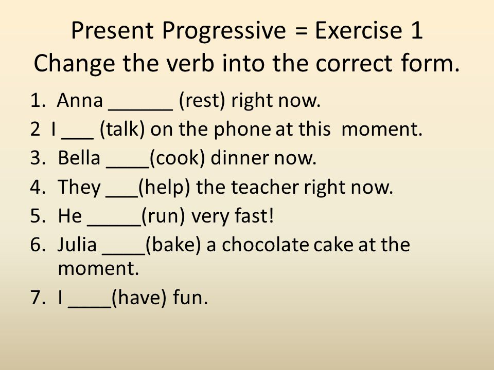 Present Progressive = Exercise 1 Change the verb into the correct form. 1. Anna ______ (rest) right now. 2 I ___ (talk) on the phone at this moment. 3